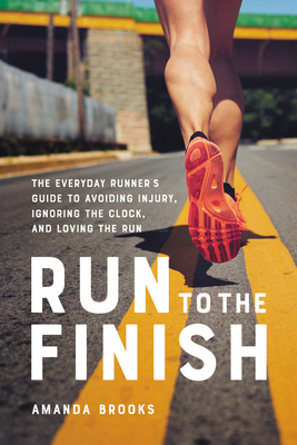 Run to the Finish: The Everyday Runner's Guide to Avoiding Injury, Ignoring the Clock, and Loving the Run Cover Image