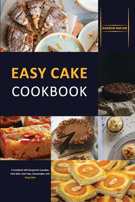 Easy Cake Cookbook: A Cookbook with Recipes for Cupcakes, Cake Balls, Cake Pops, Cheesecakes, And Mug Cakes Cover Image