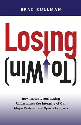 Losing (to Win): How Incentivized Losing Undermines the Integrity of Our Major Professional Sports Leagues Cover Image