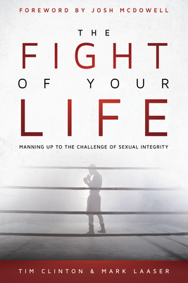 The Fight of Your Life: Manning Up to the Challenge of Sexual Integrity Cover Image