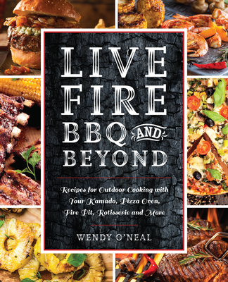 Live Fire BBQ and Beyond: Recipes for Outdoor Cooking with Your Kamado, Pizza Oven, Fire Pit, Rotisserie and More Cover Image