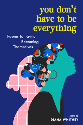You Don't Have to Be Everything: Poems for Girls Becoming Themselves Cover Image