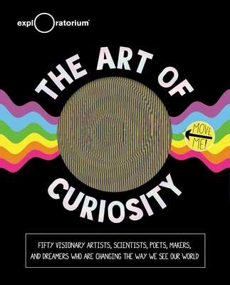 The Art of Curiosity: 50 Visionary Artists, Scientists, Poets, Makers & Dreamers Who Are Changing the Way We See Our World Cover Image