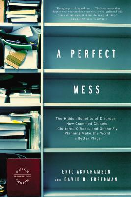 A Perfect Mess: The Hidden Benefits of Disorder--How Crammed Closets, Cluttered Offices, and On-the-Fly Planning Make the World a Better Place Cover Image