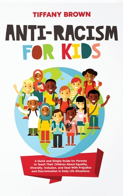 Anti-Racism for Kids: A Quick and Simple Guide for Parents to Teach Their Children About Equality, Diversity, Inclusion, and Deal With Preju Cover Image