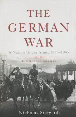 The German War: A Nation Under Arms, 1939-1945 Cover Image