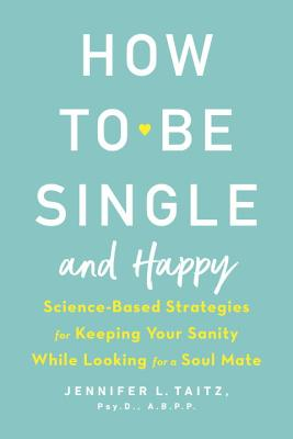 How to Be Single and Happy: Science-Based Strategies for Keeping Your Sanity While Looking for a Soul Mate Cover Image