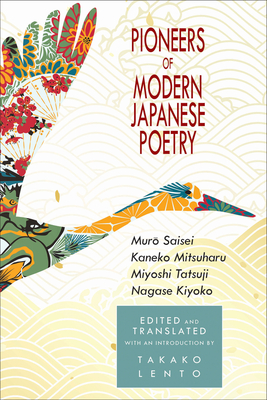 Pioneers of Modern Japanese Poetry: Muro Saisei, Kaneko Mitsuharu, Miyoshi Tatsuji, Nagase Kiyoko Cover Image