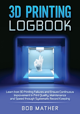 3D Printing Logbook: Learn from 3D Printing Failures and Ensure Continuous Improvement in Print Quality, Maintenance and Speed through Syst Cover Image