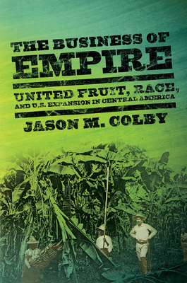 The Business of Empire: United Fruit, Race, and U.S. Expansion in Central America (United States in the World) Cover Image