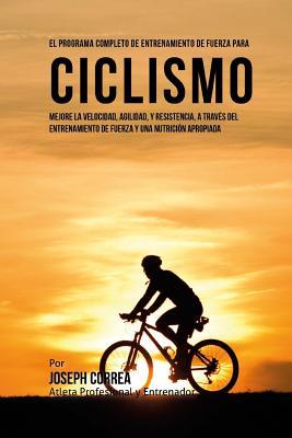 El Programa Completo de Entrenamiento de Fuerza para Ciclismo: Mejore la velocidad, agilidad, y resistencia, a traves del entrenamiento de fuerza y un Cover Image