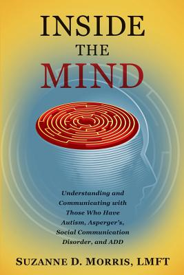 Inside the Mind: Understanding and Communicating with Those Who Have Autism, Asperger's, Social Communication Disorder, and ADD Cover Image