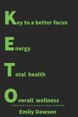 Keto: Key to a Better Focus, Energy, Total Health, Overall Wellness. Ultimate Guide to Burn Fat, Increase Your Energy and Ge Cover Image