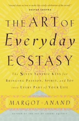The Art of Everyday Ecstasy: The Seven Tantric Keys for Bringing Passion, Spirit, and Joy into Every Part of Your Life Cover Image
