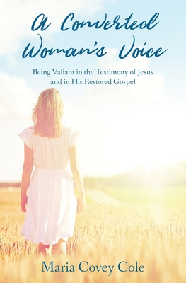 A Converted Woman's Voice: Being Valiant in the Testimony of Jesus and in His Restored Gospel Cover Image