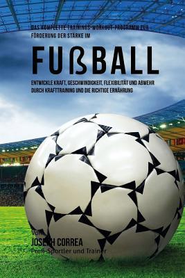 Das komplette Trainings-Workout-Programm zur Forderung der Starke im Fussball: Entwickle Kraft, Geschwindigkeit, Flexibilitat und Abwehr durch Krafttr Cover Image