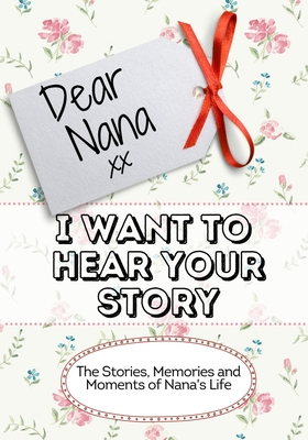 Dear Nana, I Want To Hear Your Story: The Stories, Memories and Moments of Nana's Life Cover Image