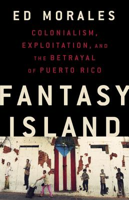 Fantasy Island: Colonialism, Exploitation, and the Betrayal of Puerto Rico Cover Image