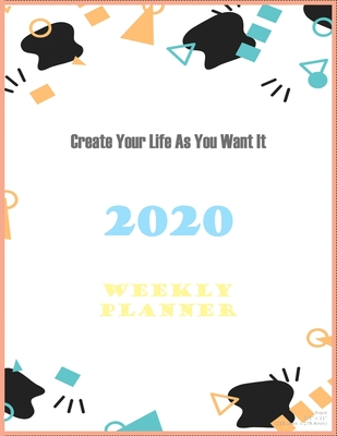 Create Your Life As You Want It: Weekly Planner 2020: Simple weekly planner 52-week calendar Cover Image