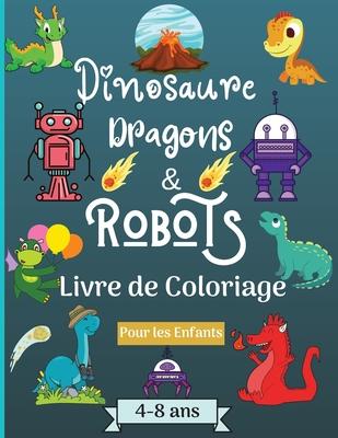 Dinosaures, dragons et robots - Livre à colorier pour enfants de 4 à 8 ans: Époque étonnante avec ce livre de coloriage pour les enfants âgés de 4 à 8 Cover Image