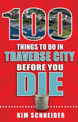100 Things to Do in Traverse City Before You Die (100 Things to Do Before You Die) Cover Image