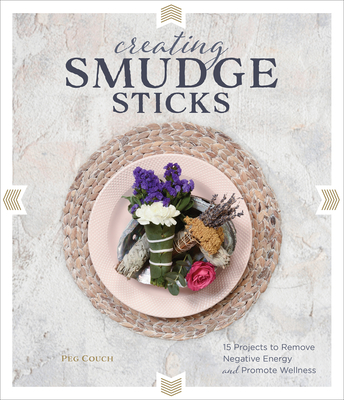 Creating Smudge Sticks: 15 Projects to Remove Negative Energy and Promote Wellness Cover Image