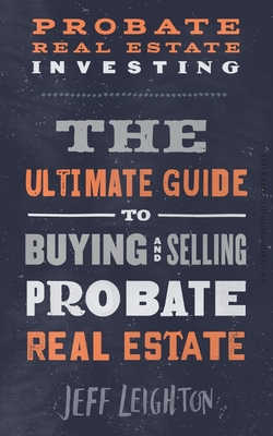 Probate Real Estate Investing: The Ultimate Guide To Buying And Selling Probate Real Estate Cover Image