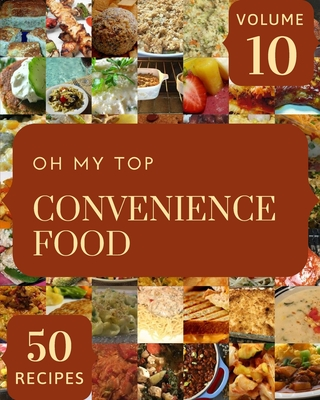 Oh My Top 50 Convenience Food Recipes Volume 10: Everything You Need in One Convenience Food Cookbook! Cover Image
