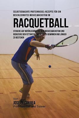 Selbstgemachte Proteinriegel-Rezepte fur ein beschleunigtes Muskelwachstum im Racquetball: Steigere auf naturliche Weise dein Muskelwachstum und reduz Cover Image