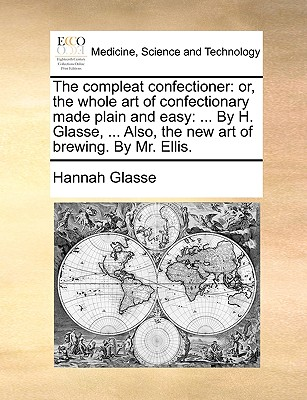 The Compleat Confectioner: Or, the Whole Art of Confectionary Made Plain and Easy: ... by H. Glasse, ... Also, the New Art of Brewing. by Mr. Ell Cover Image