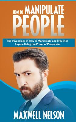 How to Manipulate People: The Psychology of How to Manipulate and Influence Anyone Using the Power of Persuasion Cover Image