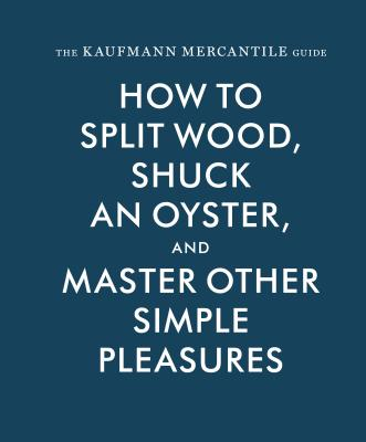The Kaufmann Mercantile Guide: How to Split Wood, Shuck an Oyster, and Master Other Simple Pleasures Cover Image