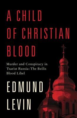 A Child of Christian Blood: Murder and Conspiracy in Tsarist Russia: The Beilis Blood Libel Cover Image