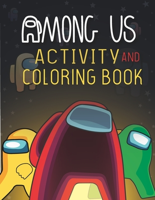 Among Us Activity and Coloring Book: Great Gifts For Children With Many Cool Relaxing Scenes Which Helps To Develop Creativity And Imagination Cover Image