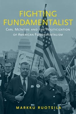 Fighting Fundamentalist: Carl McIntire and the Politicization of American Fundamentalism Cover Image