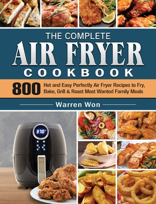 The Complete Air Fryer Cookbook: 800 Hot and Easy Perfectly Air Fryer Recipes to Fry, Bake, Grill & Roast Most Wanted Family Meals Cover Image