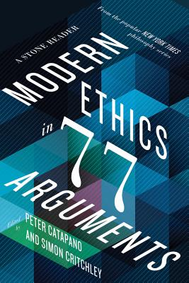 Modern Ethics in 77 Arguments: A Stone Reader Cover Image