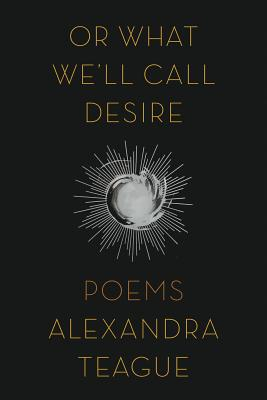 Or What We'll Call Desire: Poems Cover Image