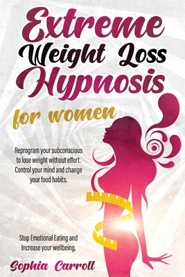 Extreme Weight Loss Hypnosis For Women: Reprogram Your Subconscious to Lose Weight Without Effort and Natural. Control Your Mind, Change Your Food Hab Cover Image