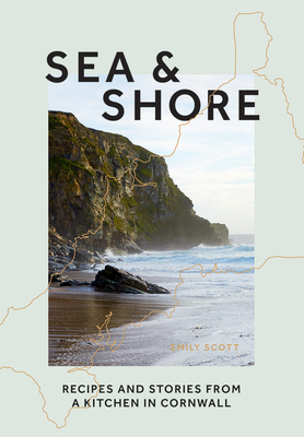 Sea & Shore: Recipes and Stories from a cook and her kitchen in Cornwall Cover Image