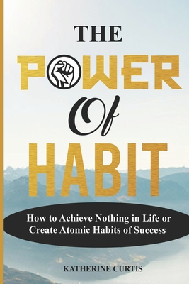 The Power of Habit: How to Achieve Nothing in Life or Create Atomic Habits of Success Cover Image