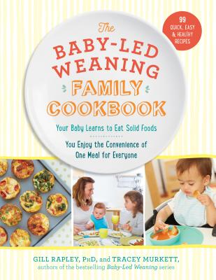 The Baby-Led Weaning Family Cookbook: Your Baby Learns to Eat Solid Foods, You Enjoy the Convenience of One Meal for Everyone Cover Image