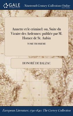Annette Et Le Criminel: Ou, Suite Du Vicaire Des Ardennes: Publiee Par M. Horace de St. Aubin; Tome Troisieme Cover Image