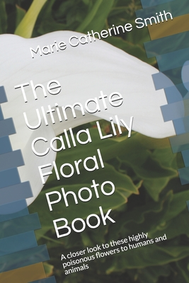 The Ultimate Calla Lily Floral Photo Book: A closer look to these highly poisonous flowers to humans and animals Cover Image