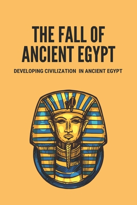 The Fall Of Ancient Egypt: Developing Civilization In Ancient Egypt: Ancient Egypt Civilization Achievements Cover Image