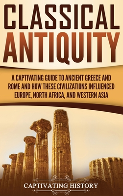 Classical Antiquity: A Captivating Guide to Ancient Greece and Rome and How These Civilizations Influenced Europe, North Africa, and Wester Cover Image
