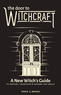 The Door to Witchcraft: A New Witch's Guide to History, Traditions, and Modern-Day Spells Cover Image