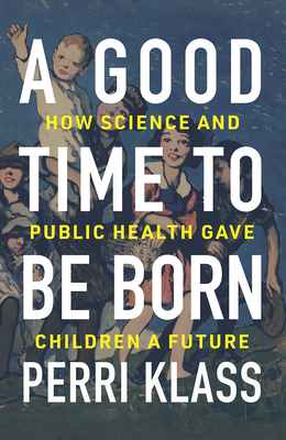 A Good Time to Be Born: How Science and Public Health Gave Children a Future Cover Image