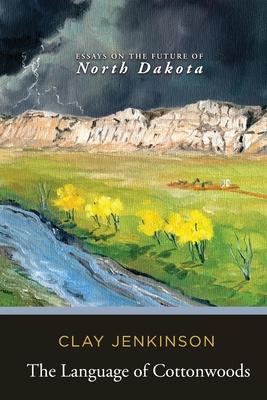 The Language of Cottonwoods: Essays on the Future of North Dakota Cover Image