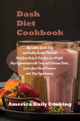 Dash Diet Cookbook: Affordable, Quick, Easy and Healthy Recipes That Will Heal Your Body & Help You Lose Weight. Stop Hypertension with Ta Cover Image